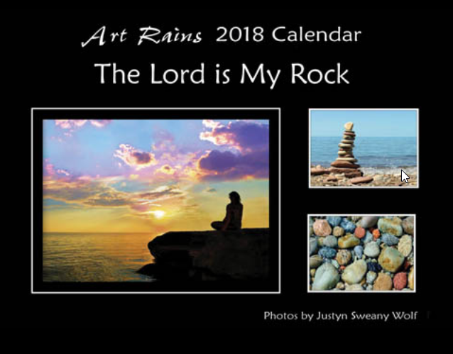 Art Rains 2018 The Lord is My Rock Photography Calendar. With rock related photos and scriptures. Photos by Justyn Sweany Wolf Printed on sturdy paper stock with with environmentally green printing processes.